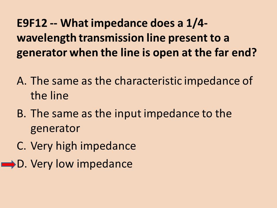 E9F12 -- What impedance does a 1/4- wavelength transmission line present to a generator when the line is open at the far end? A.The same as the charac