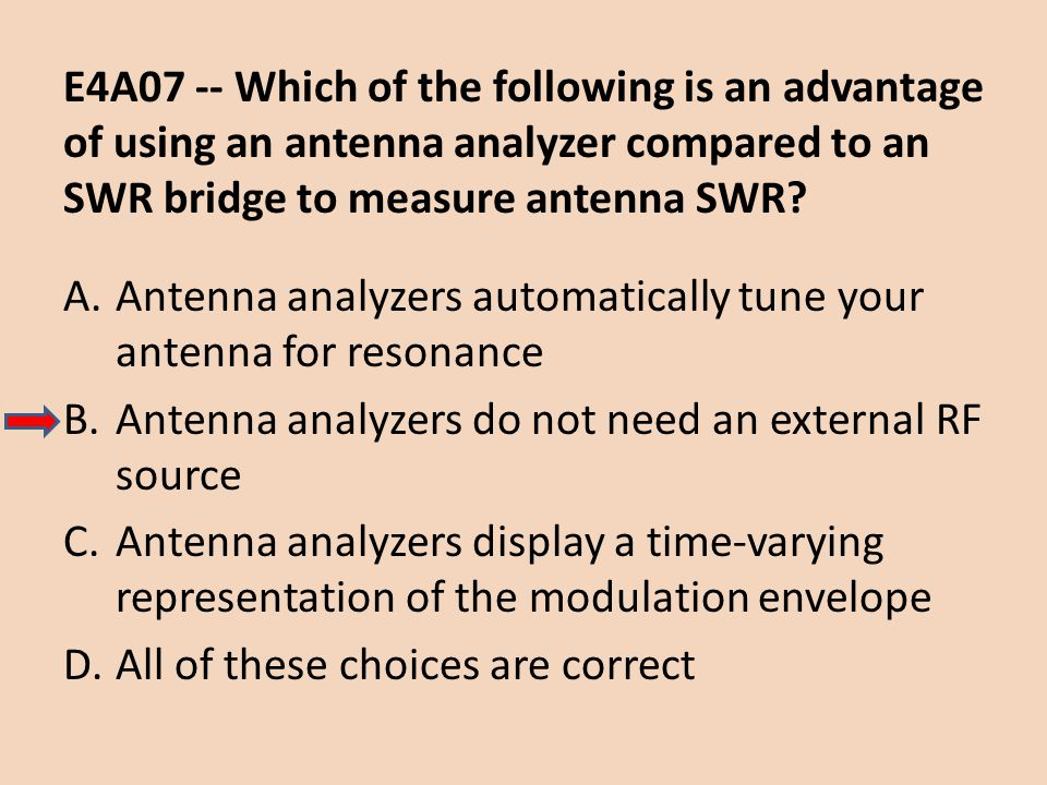 E4A07 -- Which of the following is an advantage of using an antenna analyzer compared to an SWR bridge to measure antenna SWR? A.Antenna analyzers aut