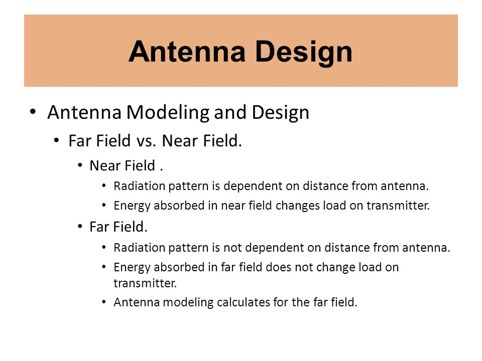 Antenna Design Antenna Modeling and Design Far Field vs. Near Field. Near Field. Radiation pattern is dependent on distance from antenna. Energy absor