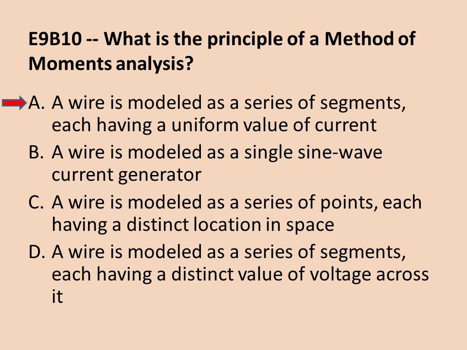 E9B10 -- What is the principle of a Method of Moments analysis? A.A wire is modeled as a series of segments, each having a uniform value of current B.