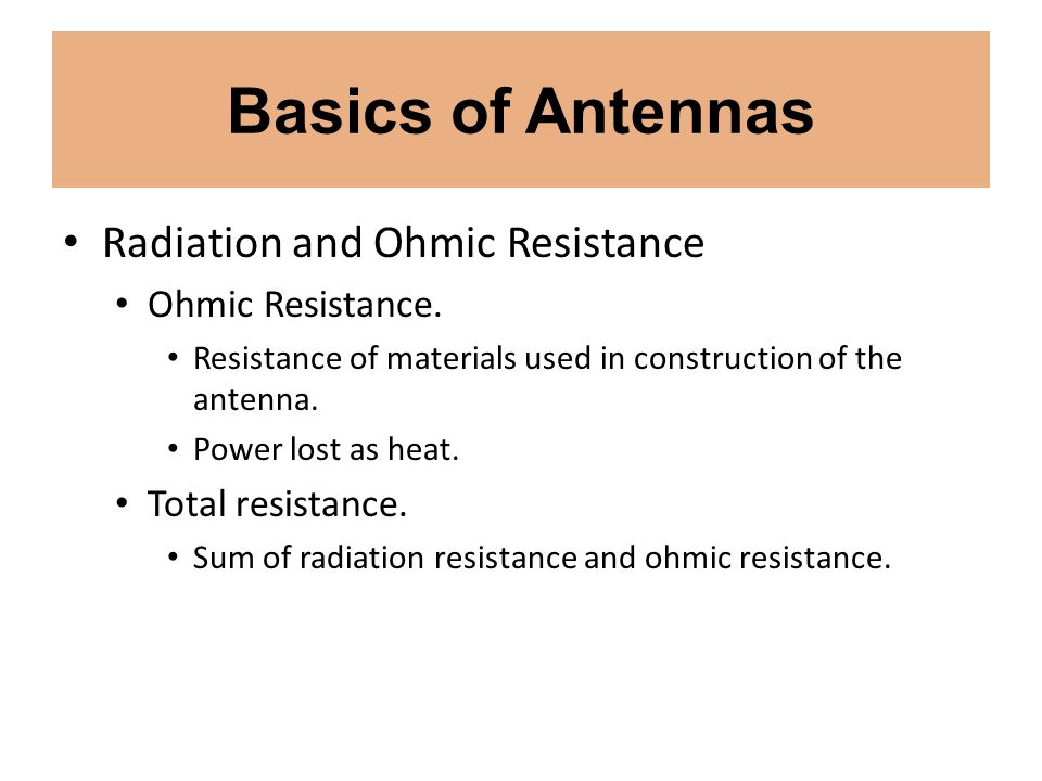 Basics of Antennas Radiation and Ohmic Resistance Ohmic Resistance. Resistance of materials used in construction of the antenna. Power lost as heat. T