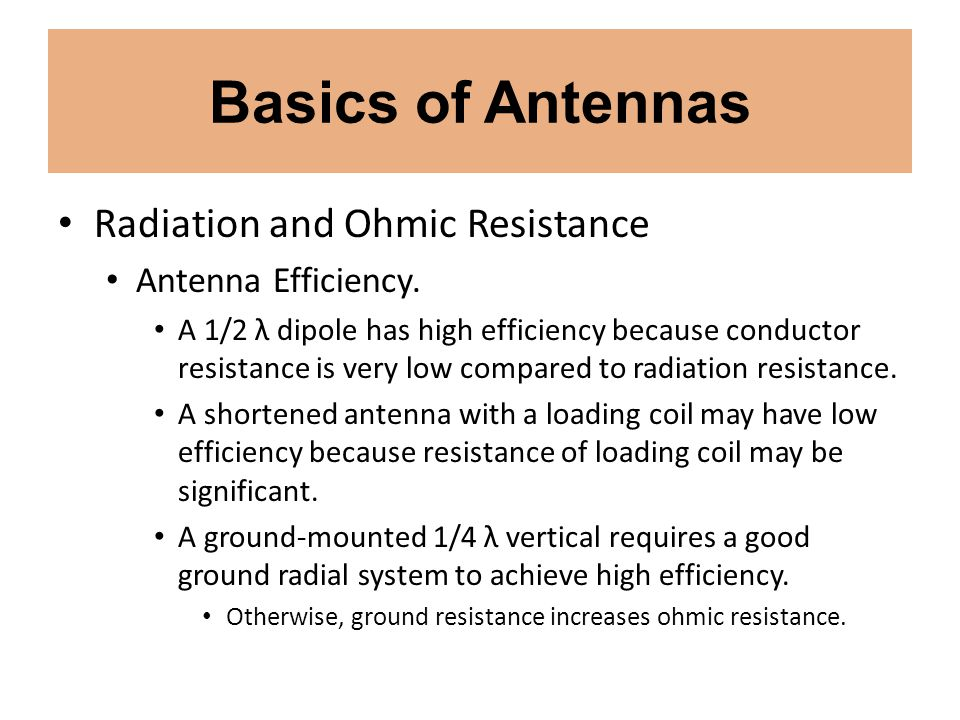 Basics of Antennas Radiation and Ohmic Resistance Antenna Efficiency. A 1/2 λ dipole has high efficiency because conductor resistance is very low comp