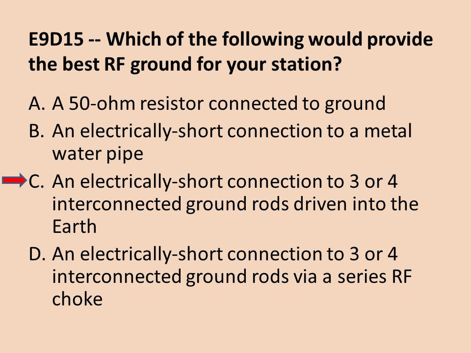 E9D15 -- Which of the following would provide the best RF ground for your station? A.A 50-ohm resistor connected to ground B.An electrically-short con