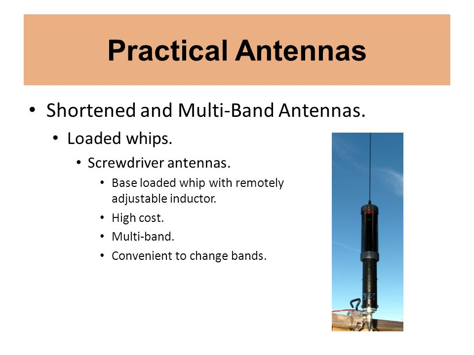 Practical Antennas Shortened and Multi-Band Antennas. Loaded whips. Screwdriver antennas. Base loaded whip with remotely adjustable inductor. High cos