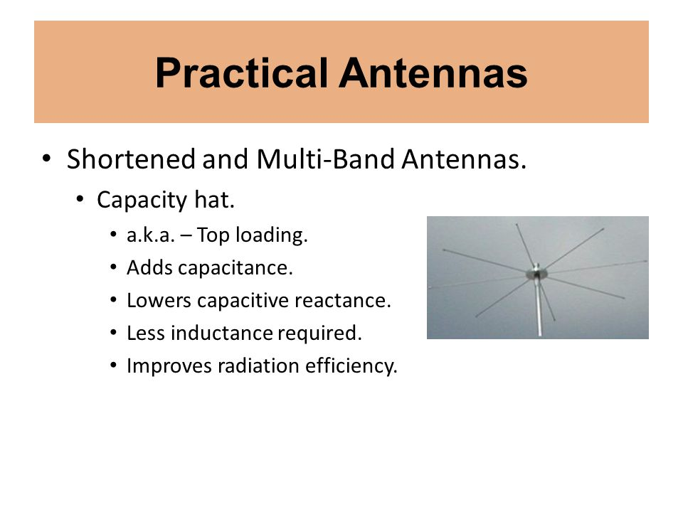 Practical Antennas Shortened and Multi-Band Antennas. Capacity hat. a.k.a. – Top loading. Adds capacitance. Lowers capacitive reactance. Less inductan