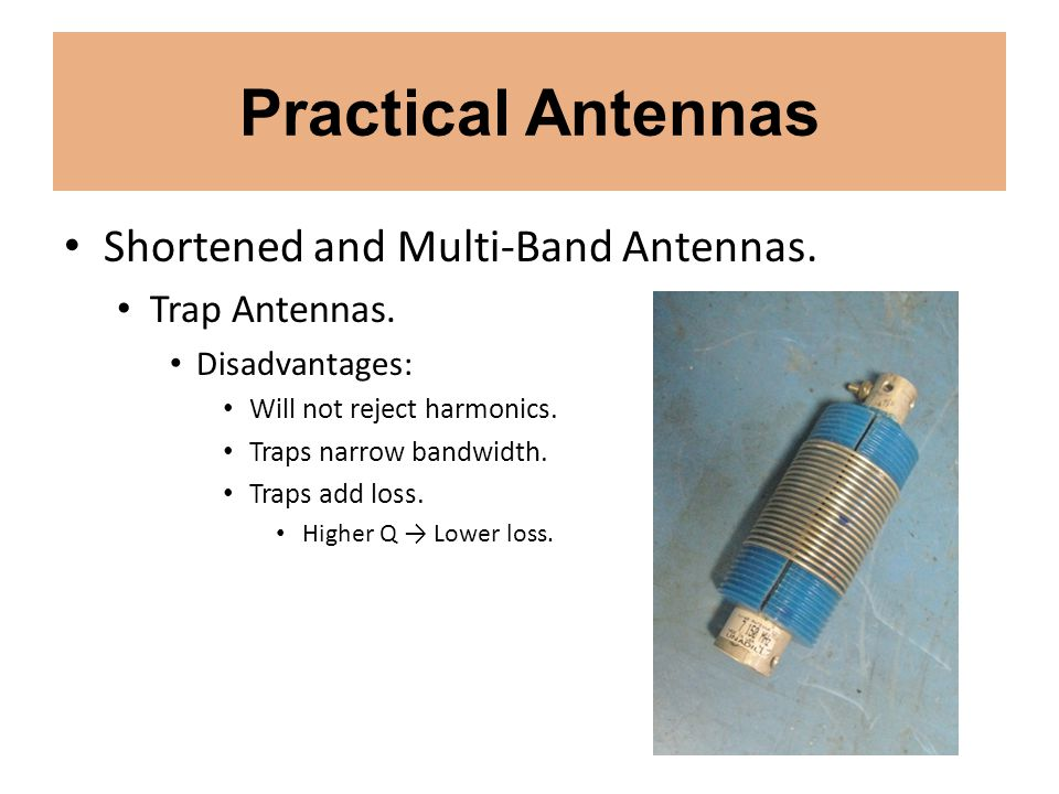 Practical Antennas Shortened and Multi-Band Antennas. Trap Antennas. Disadvantages: Will not reject harmonics. Traps narrow bandwidth. Traps add loss.
