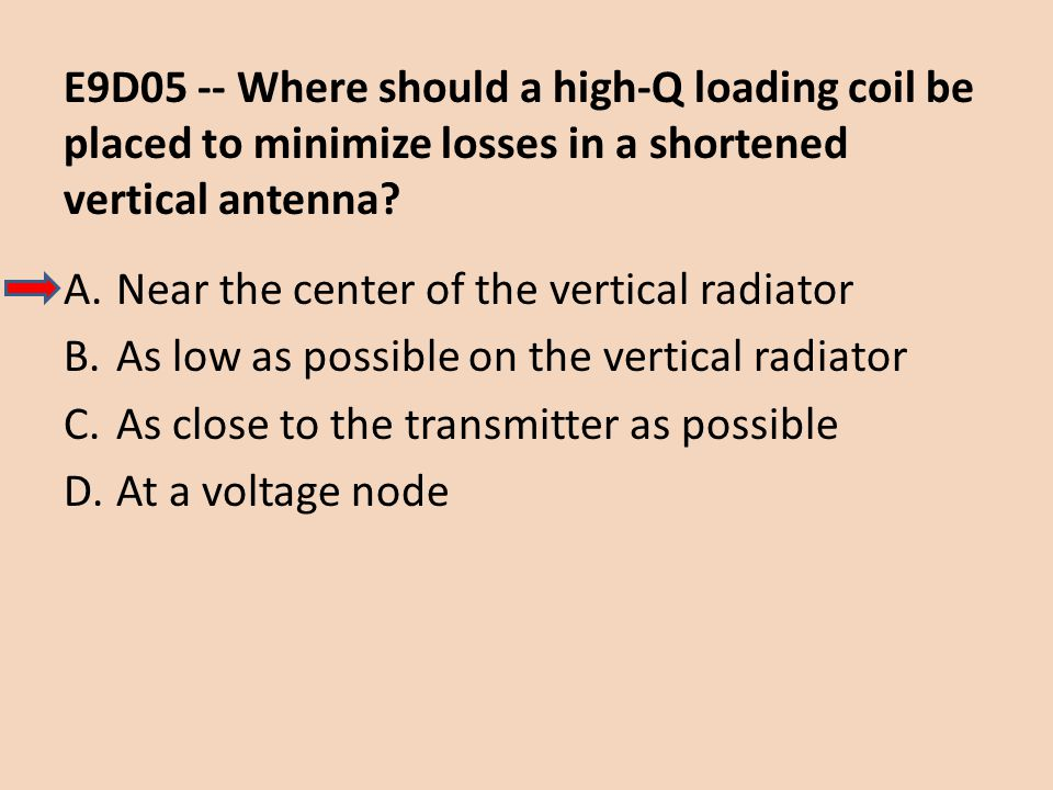 E9D05 -- Where should a high-Q loading coil be placed to minimize losses in a shortened vertical antenna? A.Near the center of the vertical radiator B