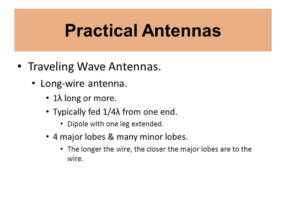 Practical Antennas Traveling Wave Antennas. Long-wire antenna. 1λ long or more. Typically fed 1/4λ from one end. Dipole with one leg extended. 4 major