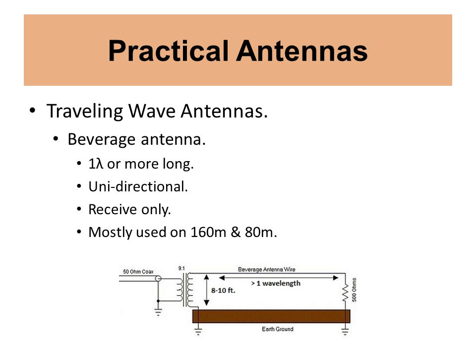 Practical Antennas Traveling Wave Antennas. Beverage antenna. 1λ or more long. Uni-directional. Receive only. Mostly used on 160m & 80m.