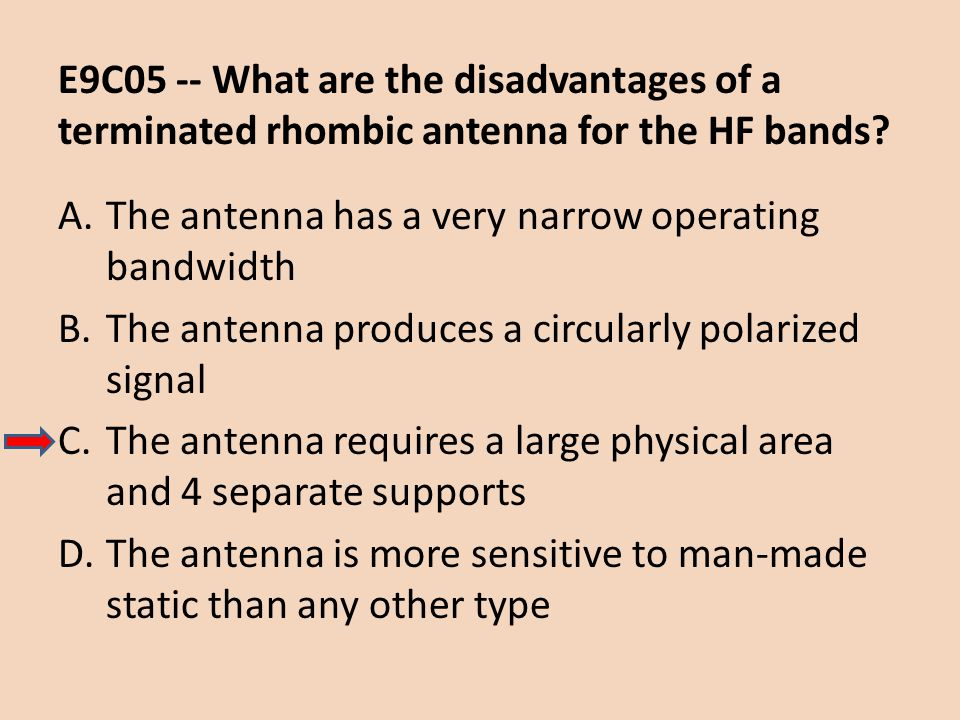 E9C05 -- What are the disadvantages of a terminated rhombic antenna for the HF bands? A.The antenna has a very narrow operating bandwidth B.The antenn