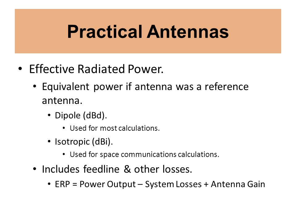 Practical Antennas Effective Radiated Power. Equivalent power if antenna was a reference antenna. Dipole (dBd). Used for most calculations. Isotropic