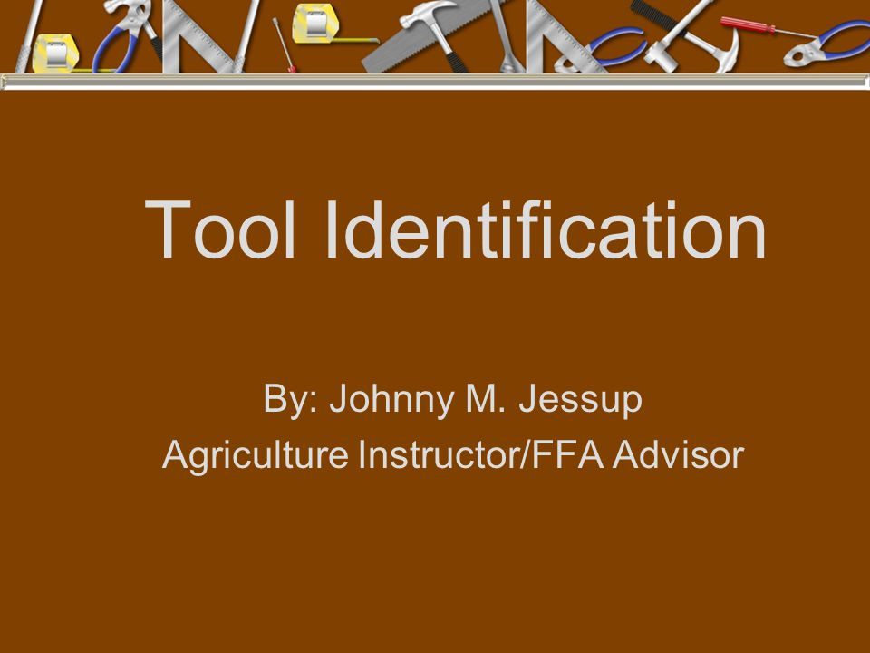 Tool Identification By: Johnny M. Jessup Agriculture Instructor/FFA Advisor