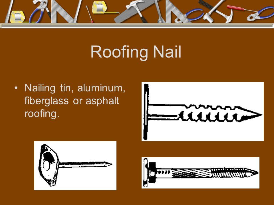 Roofing Nail Nailing tin, aluminum, fiberglass or asphalt roofing.
