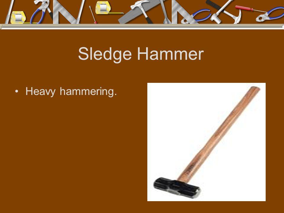 Sledge Hammer Heavy hammering.