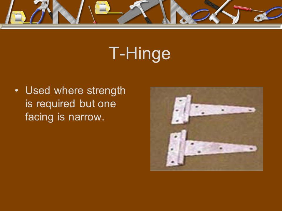 T-Hinge Used where strength is required but one facing is narrow.