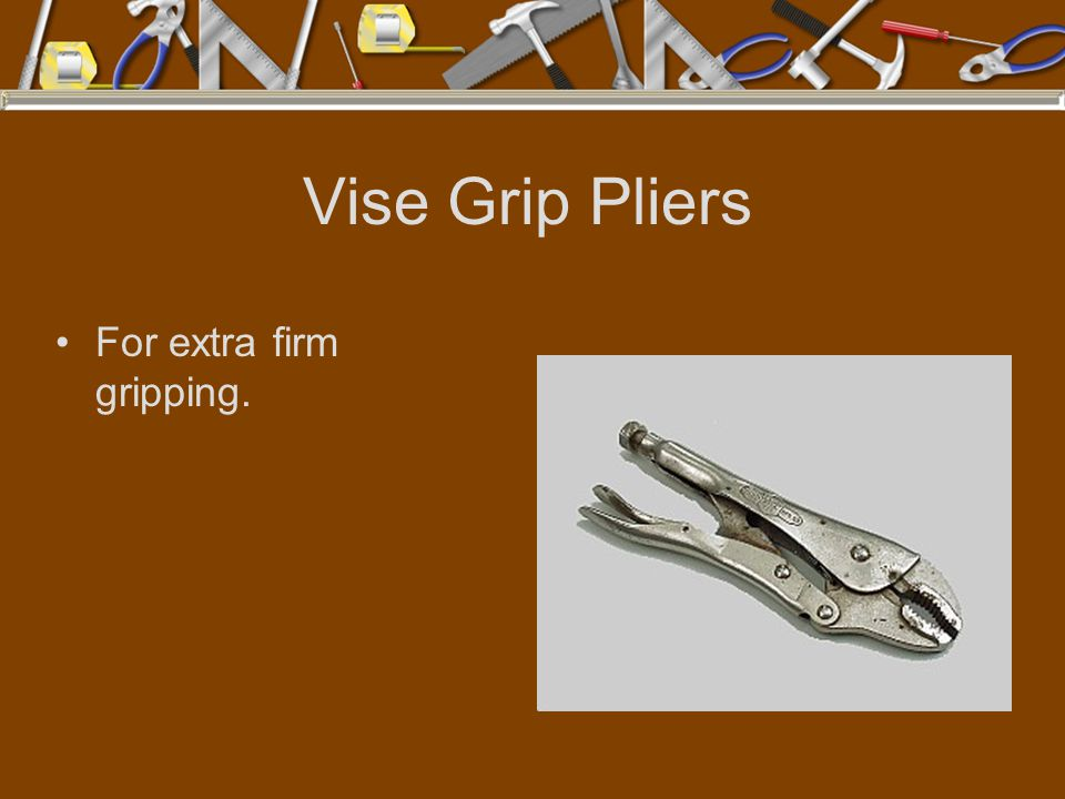 Vise Grip Pliers For extra firm gripping.
