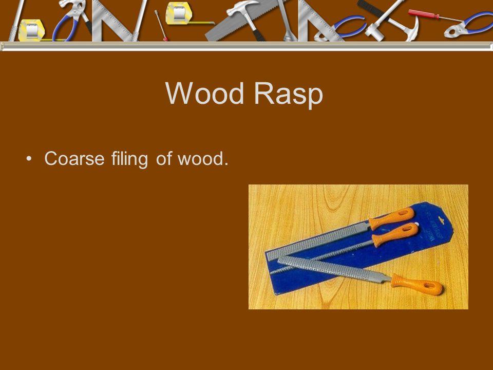 Wood Rasp Coarse filing of wood.