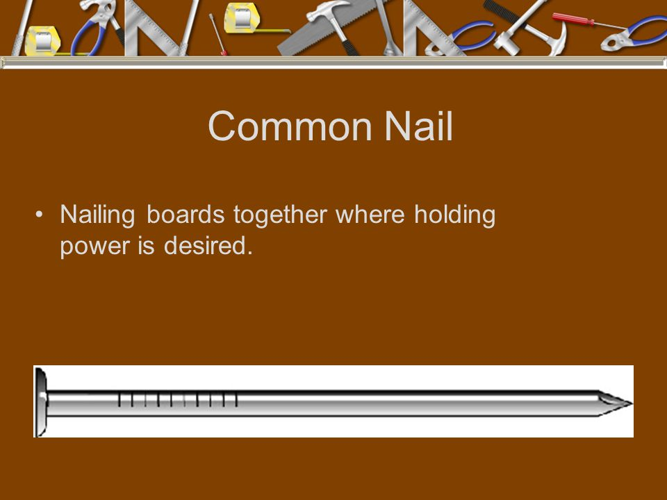 Common Nail Nailing boards together where holding power is desired.