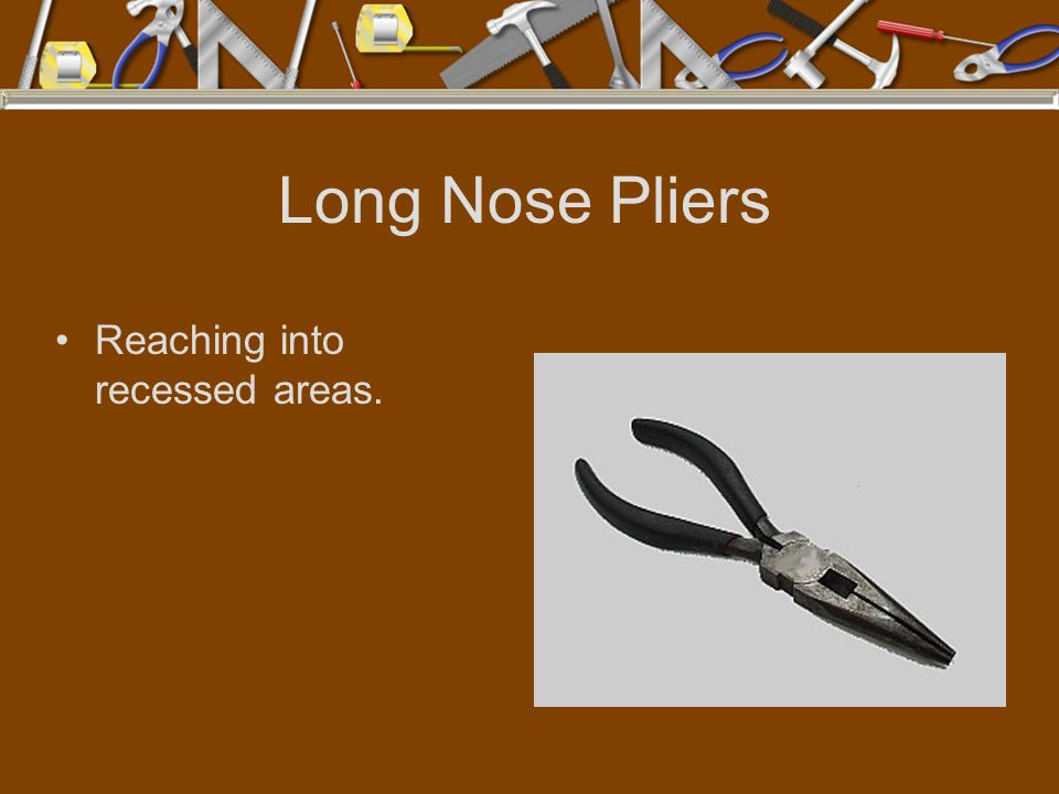 Long Nose Pliers Reaching into recessed areas.