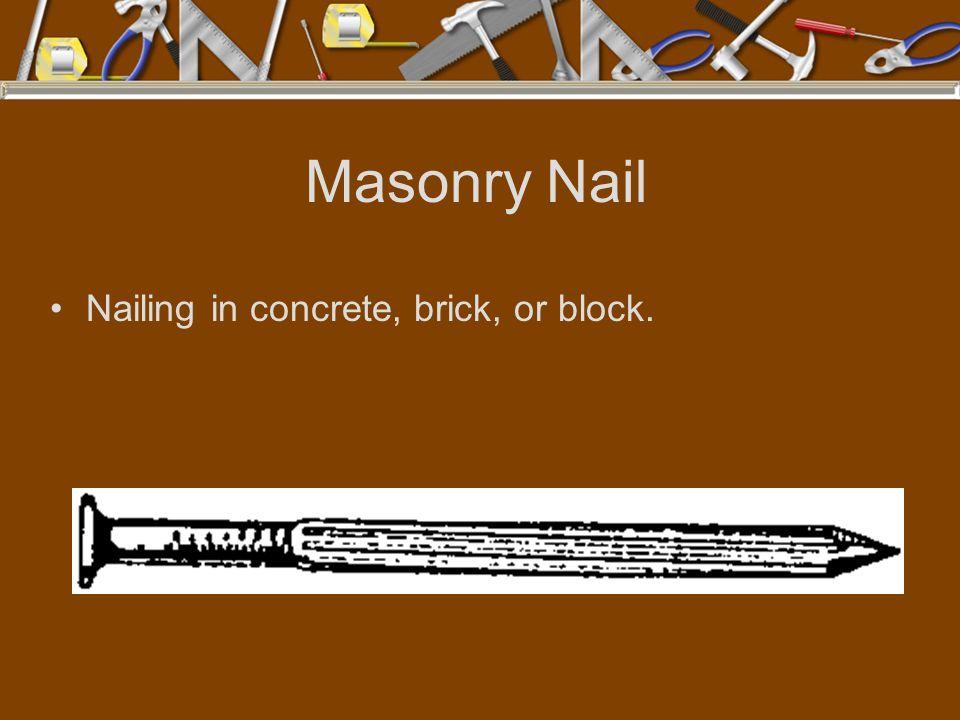 Masonry Nail Nailing in concrete, brick, or block.