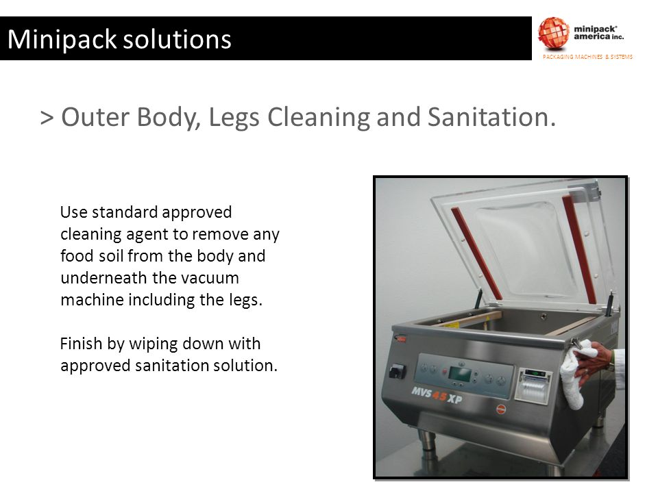 PACKAGING MACHINES & SYSTEMS Minipack solutions Use standard approved cleaning agent to remove any food soil from the body and underneath the vacuum m