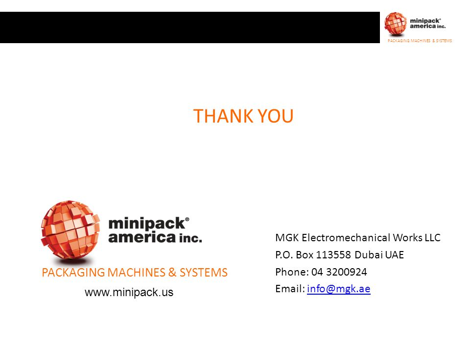 PACKAGING MACHINES & SYSTEMS THANK YOU PACKAGING MACHINES & SYSTEMS www.minipack.us MGK Electromechanical Works LLC P.O. Box 113558 Dubai UAE Phone: 0