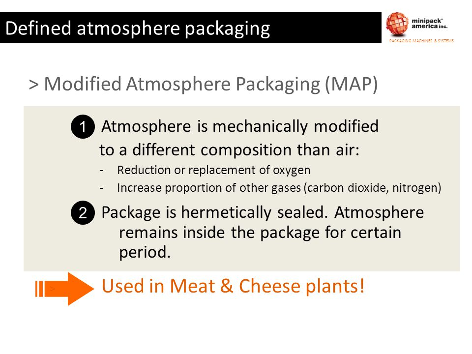 PACKAGING MACHINES & SYSTEMS Defined atmosphere packaging > Modified Atmosphere Packaging (MAP) 1 Atmosphere is mechanically modified 2 Package is her