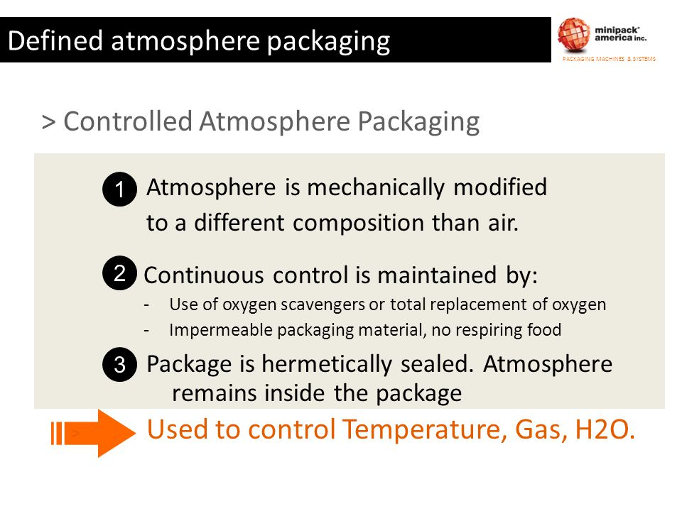 PACKAGING MACHINES & SYSTEMS Defined atmosphere packaging > Cook Chill Packaging 1 Cooked hot food is filled into impermeable bags 2 Air is expelled and bag sealed or crimped closed 3 Food is rapidly chilled and refrigerated to inhibit growth of pathogens Used for Soups, Sauces, Vegetables etc… >