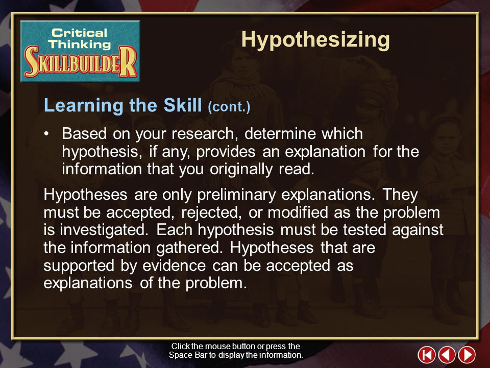 CT Skill Builder 3 Click the mouse button or press the Space Bar to display the information. Learning the Skill (cont.) When hypothesizing, follow the