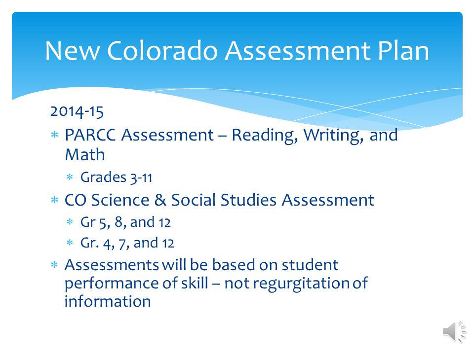 2013-14 New CO Science Assessments Grade 5 & 8 – Spring Administration Grade 12 – Fall Administration New CO Social Studies Assessment Grade 4 & 7 – Spring Administration Grade 12 – Fall Administration Last year for TCAP Reading, Writing, Math New Colorado Assessment Plan
