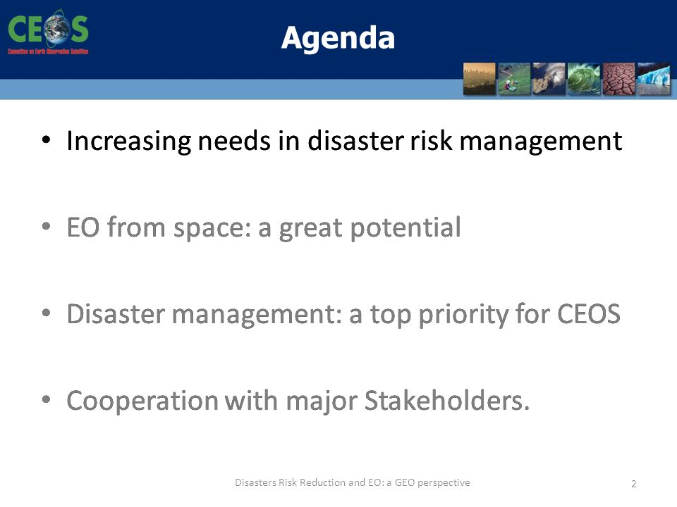 Increasing needs in disaster risk management EO from space: a great potential Disaster management: a top priority for CEOS Cooperation with major Stak