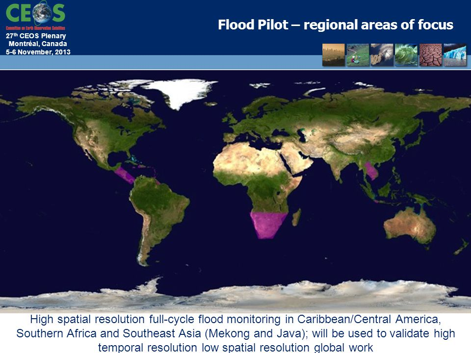 27 th CEOS Plenary Montréal, Canada 5-6 November, 2013 Flood Pilot – regional areas of focus High spatial resolution full-cycle flood monitoring in Ca