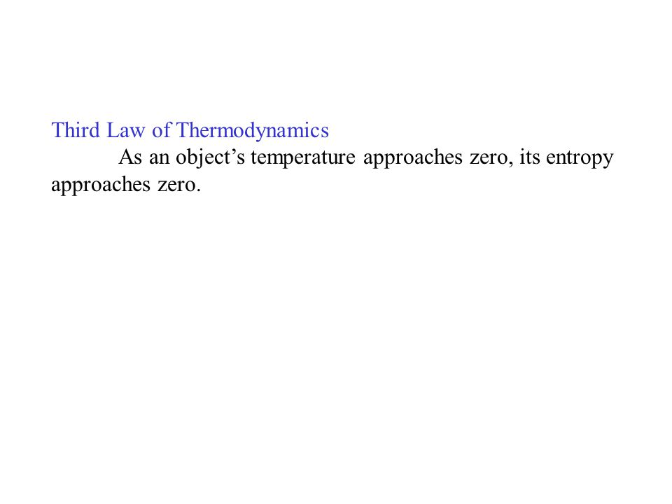 Third Law of Thermodynamics As an objects temperature approaches zero, its entropy approaches zero.