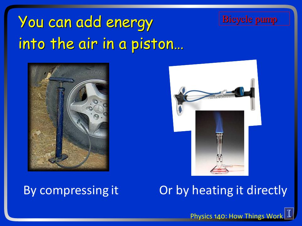 You can add energy into the air in a piston… By compressing itOr by heating it directly Bicycle pump