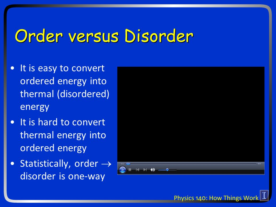 Order versus Disorder It is easy to convert ordered energy into thermal (disordered) energy It is hard to convert thermal energy into ordered energy S