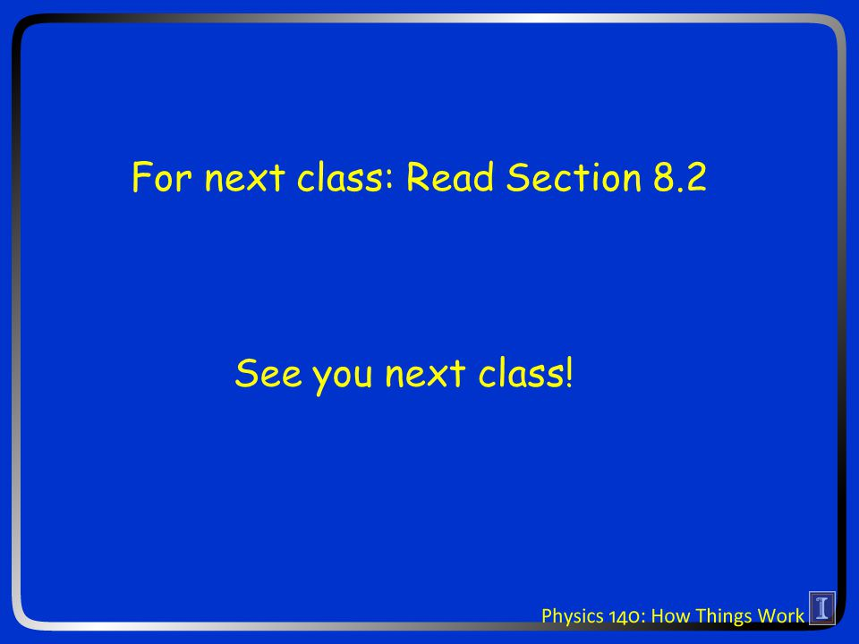 See you next class! For next class: Read Section 8.2