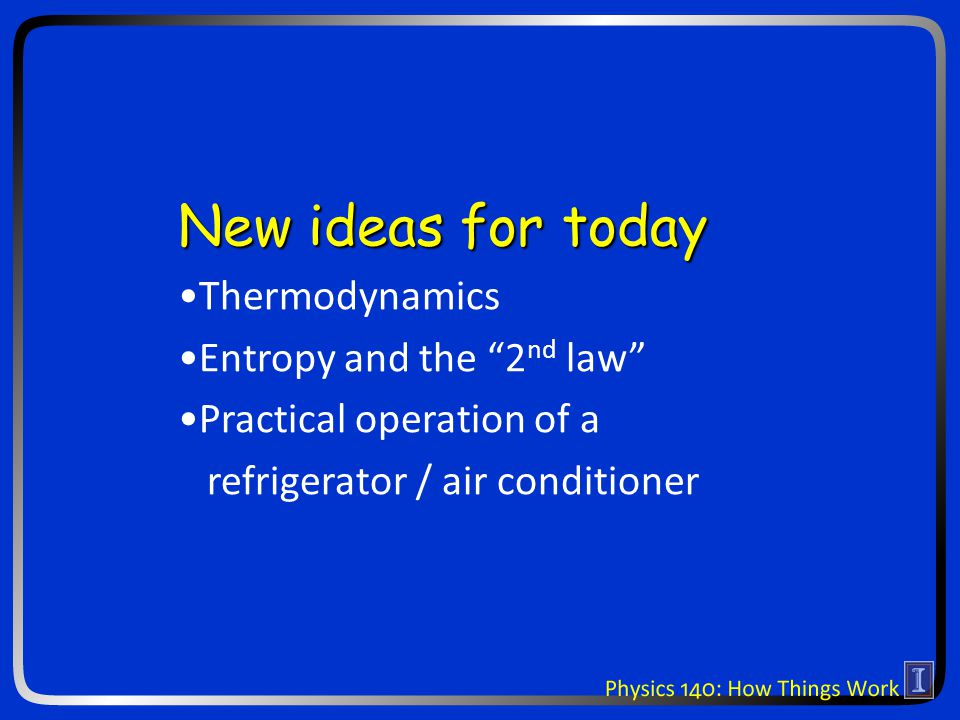New ideas for today Thermodynamics Entropy and the 2 nd law Practical operation of a refrigerator / air conditioner