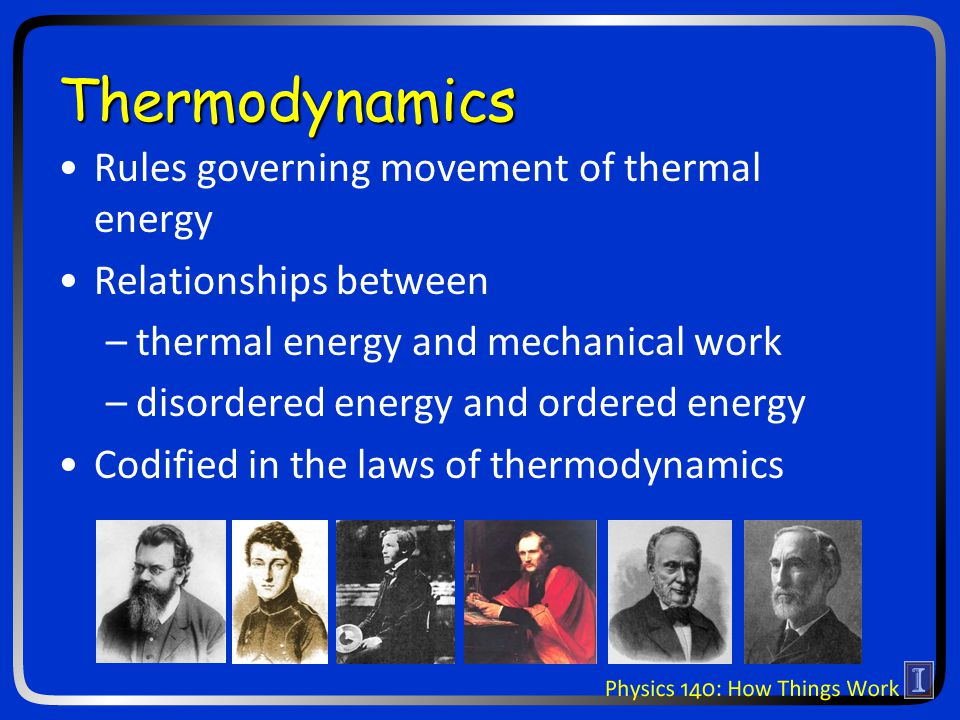Thermodynamics Rules governing movement of thermal energy Relationships between –thermal energy and mechanical work –disordered energy and ordered ene