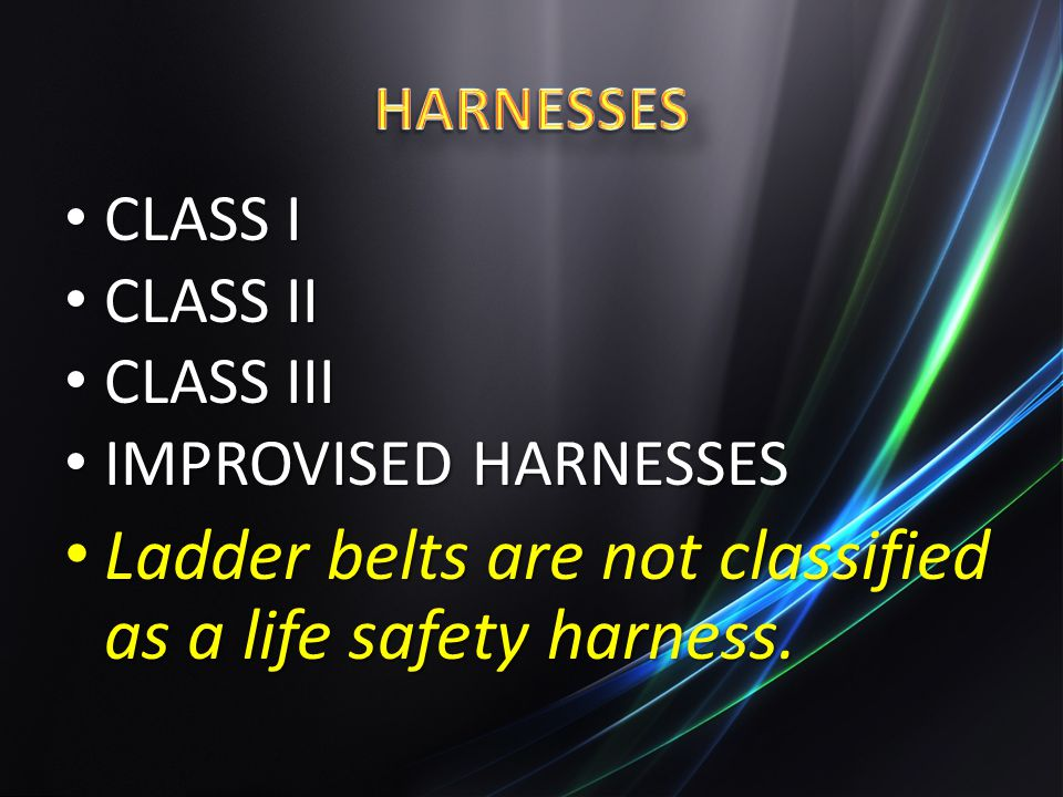 CLASS I CLASS I CLASS II CLASS II CLASS III CLASS III IMPROVISED HARNESSES IMPROVISED HARNESSES Ladder belts are not classified as a life safety harne