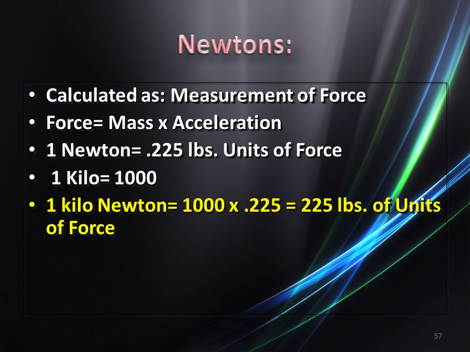 57 Calculated as: Measurement of Force Calculated as: Measurement of Force Force= Mass x Acceleration Force= Mass x Acceleration 1 Newton=.225 lbs.