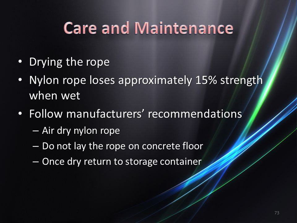 73 Drying the rope Drying the rope Nylon rope loses approximately 15% strength when wet Nylon rope loses approximately 15% strength when wet Follow manufacturers recommendations Follow manufacturers recommendations – Air dry nylon rope – Do not lay the rope on concrete floor – Once dry return to storage container