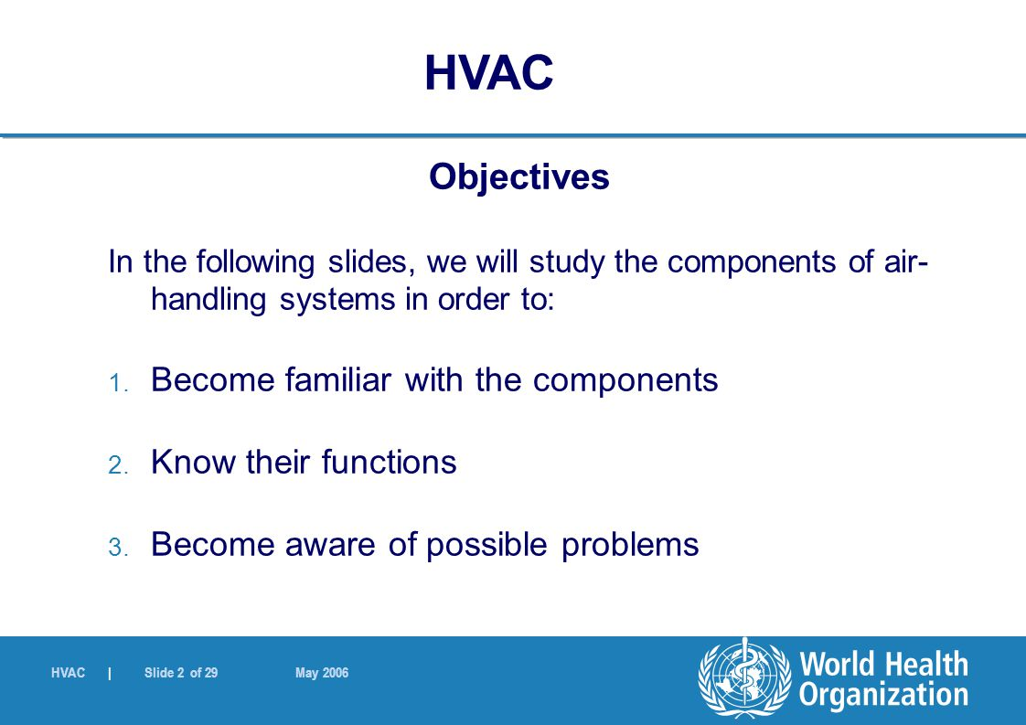 HVAC | Slide 2 of 29 May 2006 Objectives In the following slides, we will study the components of air- handling systems in order to: 1. Become familia