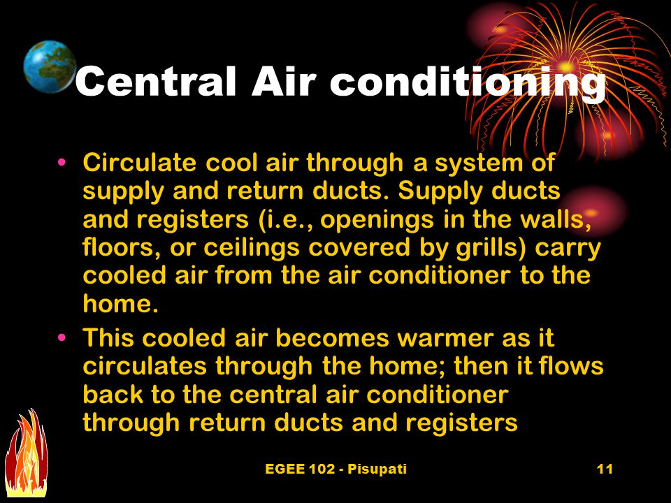 EGEE 102 - Pisupati11 Central Air conditioning Circulate cool air through a system of supply and return ducts.