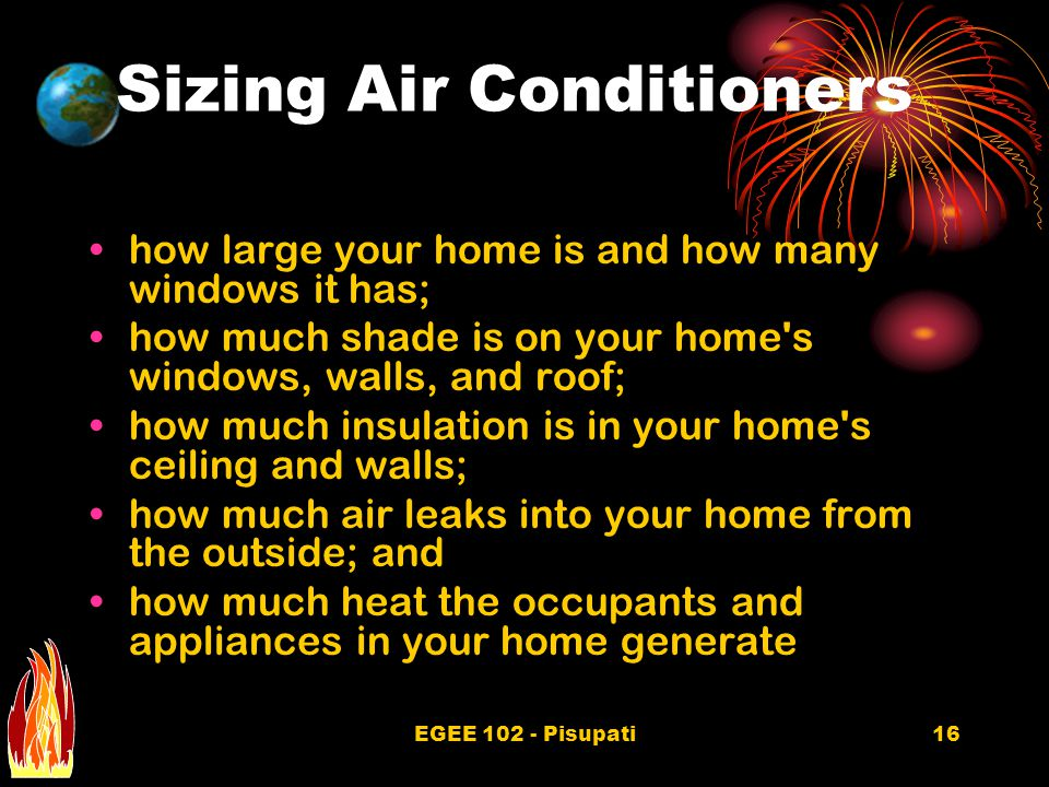EGEE 102 - Pisupati16 Sizing Air Conditioners how large your home is and how many windows it has; how much shade is on your home s windows, walls, and roof; how much insulation is in your home s ceiling and walls; how much air leaks into your home from the outside; and how much heat the occupants and appliances in your home generate