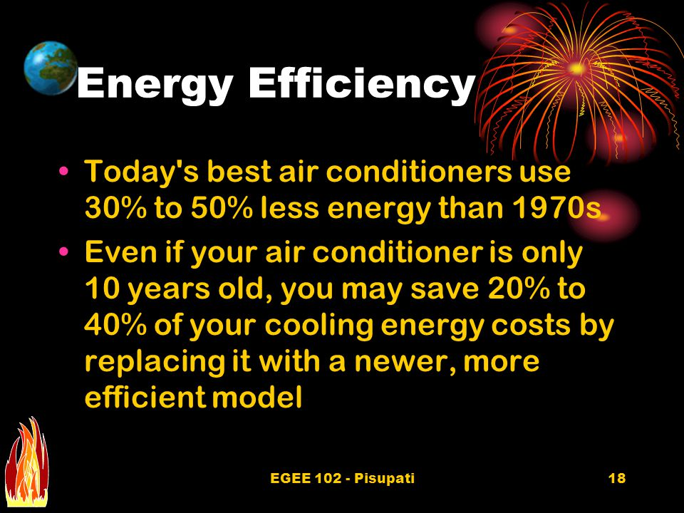 EGEE 102 - Pisupati18 Energy Efficiency Today's best air conditioners use 30% to 50% less energy than 1970s Even if your air conditioner is only 10 ye
