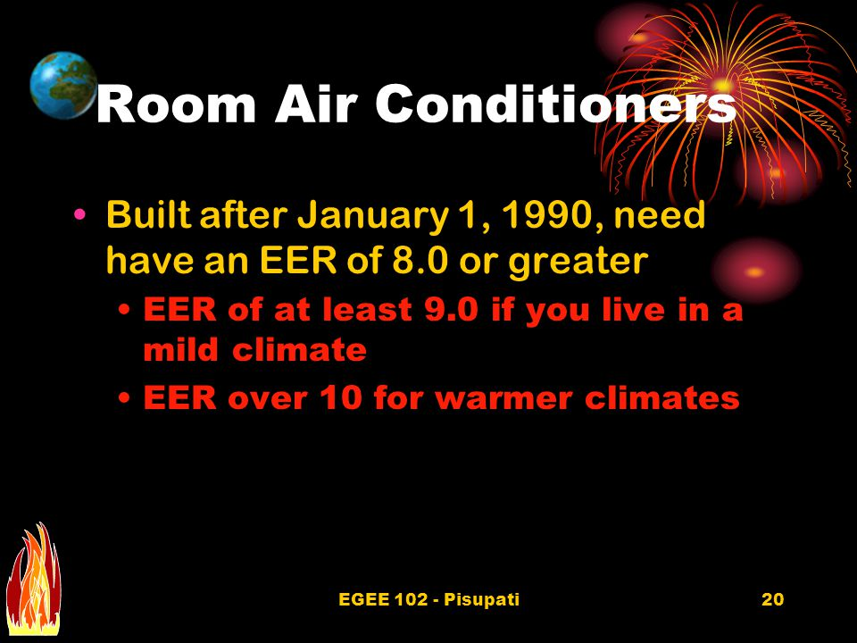 EGEE 102 - Pisupati20 Room Air Conditioners Built after January 1, 1990, need have an EER of 8.0 or greater EER of at least 9.0 if you live in a mild