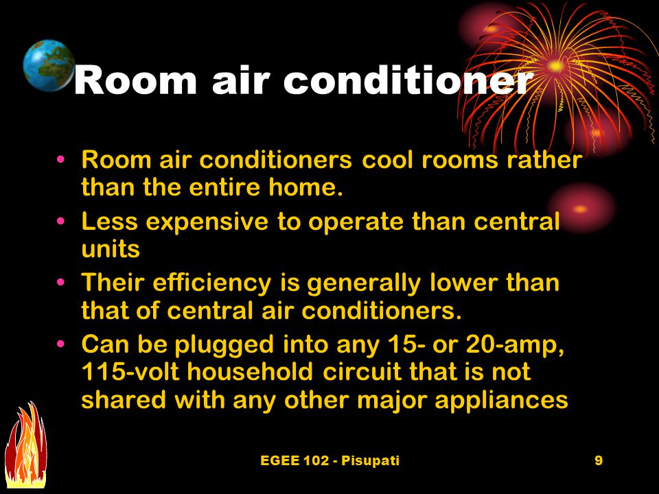 EGEE 102 - Pisupati9 Room air conditioner Room air conditioners cool rooms rather than the entire home. Less expensive to operate than central units T