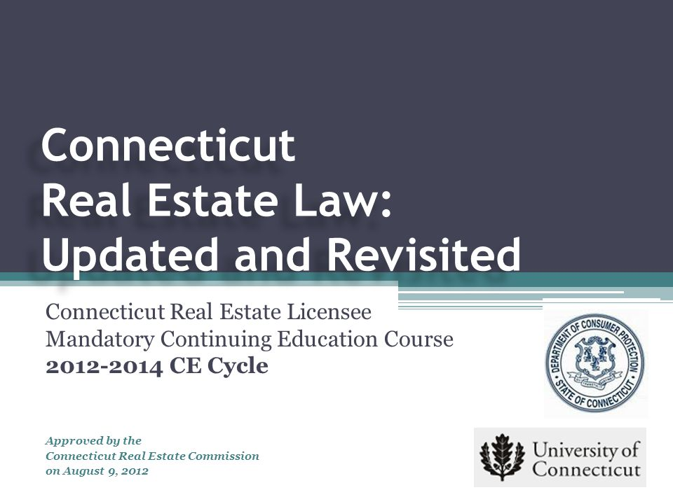 The course was developed by the Center for Real Estate and Urban Economic Studies University of Connecticut at the request of the Connecticut Real Estate Commission Special thanks to the following for their contributions: Katherine Pancak, Professor, University of Connecticut Marilyn Keating, Vice-Chair, CT Real Estate Commission Lana Ogrodnik, Commissioner, CT Real Estate Commission Michele Erling, CT Department of Consumer Protection Kelly Harvey, CT Department of Consumer Protection Terry Hastings, HamiltonLadd Home Loans Judith Johannsen, Esq., Connecticut Association of Realtors, Inc.