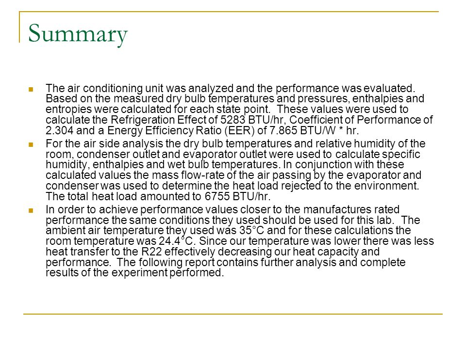 Summary The air conditioning unit was analyzed and the performance was evaluated. Based on the measured dry bulb temperatures and pressures, enthalpie
