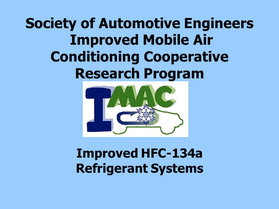 August 18, 2005IMAC CRP2 Improved Mobile Air Conditioning (IMAC) Announced April 22, 2004 A comprehensive industry-government cooperative research program to responsibly manage all aspects of lifetime vehicle air conditioner environmental performance –Develop and demonstrate improved vehicle air conditioners using HFC-134a refrigerant –Add to customer value –Improve recovery and recycling of refrigerant during service and vehicle end-of-life disposal Participants include international automobile and air conditioner system manufacturers, component and equipment suppliers, refrigerant manufacturers, MAC service providers and the Environmental Protection Agency